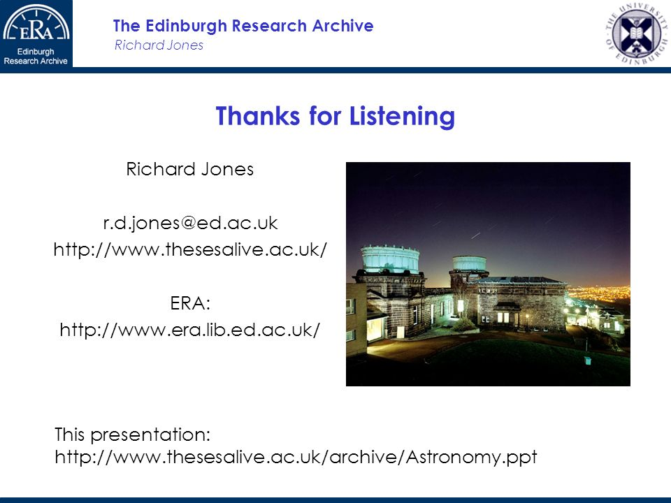 Richard Jones The Edinburgh Research Archive Thanks for Listening Richard Jones r.d.jones@ed.ac.uk http://www.thesesalive.ac.uk/ ERA: http://www.era.l