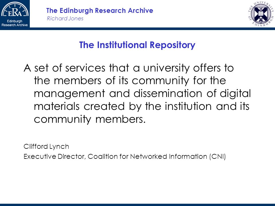 Richard Jones The Edinburgh Research Archive The Institutional Repository A set of services that a university offers to the members of its community for the management and dissemination of digital materials created by the institution and its community members.