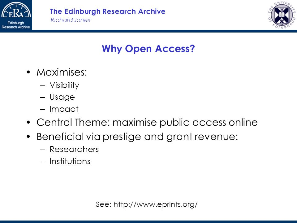 Richard Jones The Edinburgh Research Archive Why Open Access? Maximises: Visibility Usage Impact Central Theme: maximise public access online Benefici