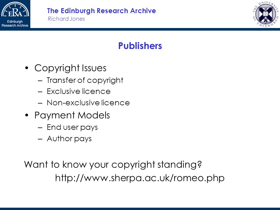 Richard Jones The Edinburgh Research Archive Publishers Copyright Issues Transfer of copyright Exclusive licence Non-exclusive licence Payment Models End user pays Author pays Want to know your copyright standing.