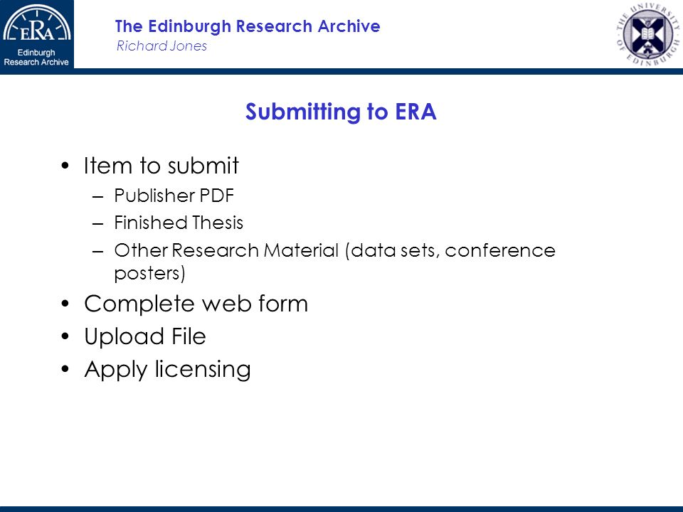 Richard Jones The Edinburgh Research Archive Submitting to ERA Item to submit Publisher PDF Finished Thesis Other Research Material (data sets, conference posters) Complete web form Upload File Apply licensing