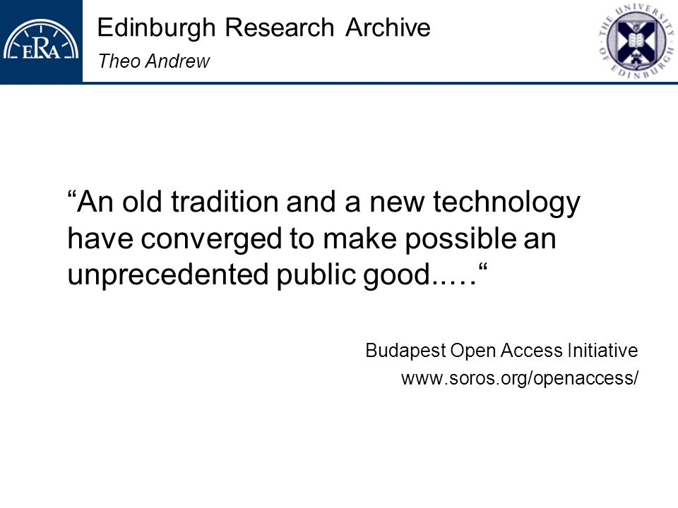 Edinburgh Research Archive Theo Andrew An old tradition and a new technology have converged to make possible an unprecedented public good..… Budapest Open Access Initiative www.soros.org/openaccess/