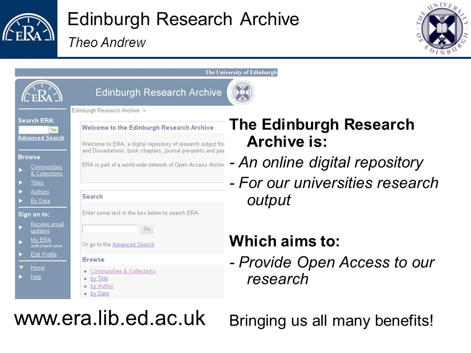 Edinburgh Research Archive Theo Andrew The Edinburgh Research Archive is: - An online digital repository - For our universities research output Which aims to: - Provide Open Access to our research Bringing us all many benefits.
