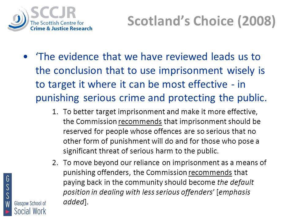 Scotlands Choice (2008) The evidence that we have reviewed leads us to the conclusion that to use imprisonment wisely is to target it where it can be