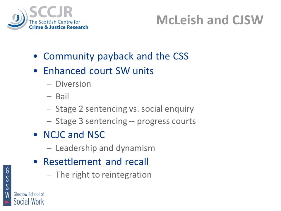 McLeish and CJSW Community payback and the CSS Enhanced court SW units –Diversion –Bail –Stage 2 sentencing vs. social enquiry –Stage 3 sentencing --