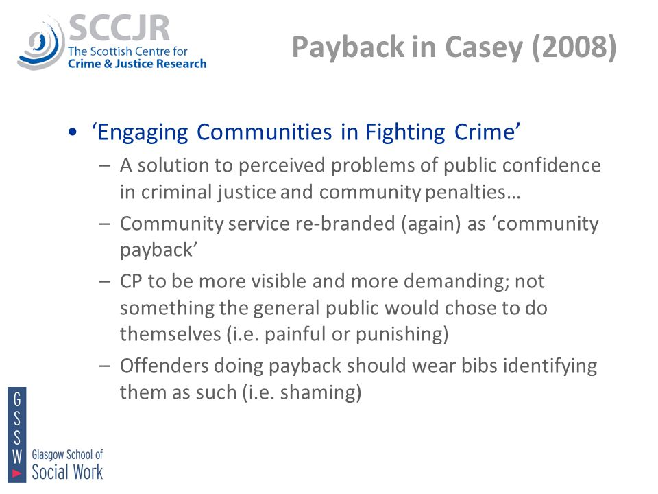 Payback in Casey (2008) Engaging Communities in Fighting Crime –A solution to perceived problems of public confidence in criminal justice and community penalties… –Community service re-branded (again) as community payback –CP to be more visible and more demanding; not something the general public would chose to do themselves (i.e.