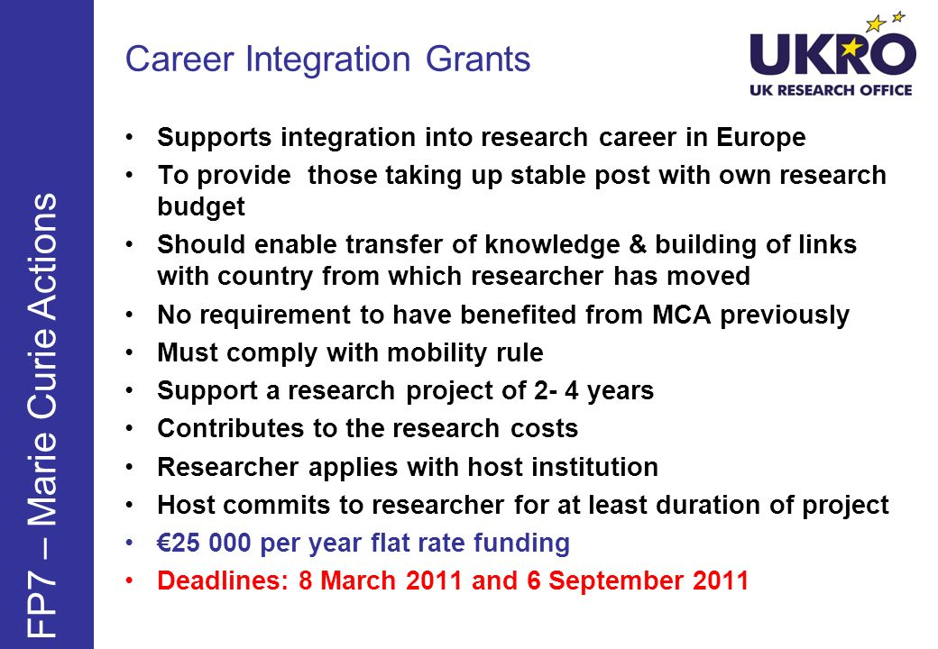 FP7 – Marie Curie Actions Supports integration into research career in Europe To provide those taking up stable post with own research budget Should e