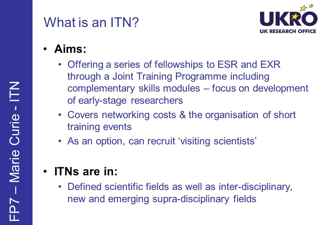 What is an ITN? FP7 – Marie Curie - ITN Aims: Offering a series of fellowships to ESR and EXR through a Joint Training Programme including complementa