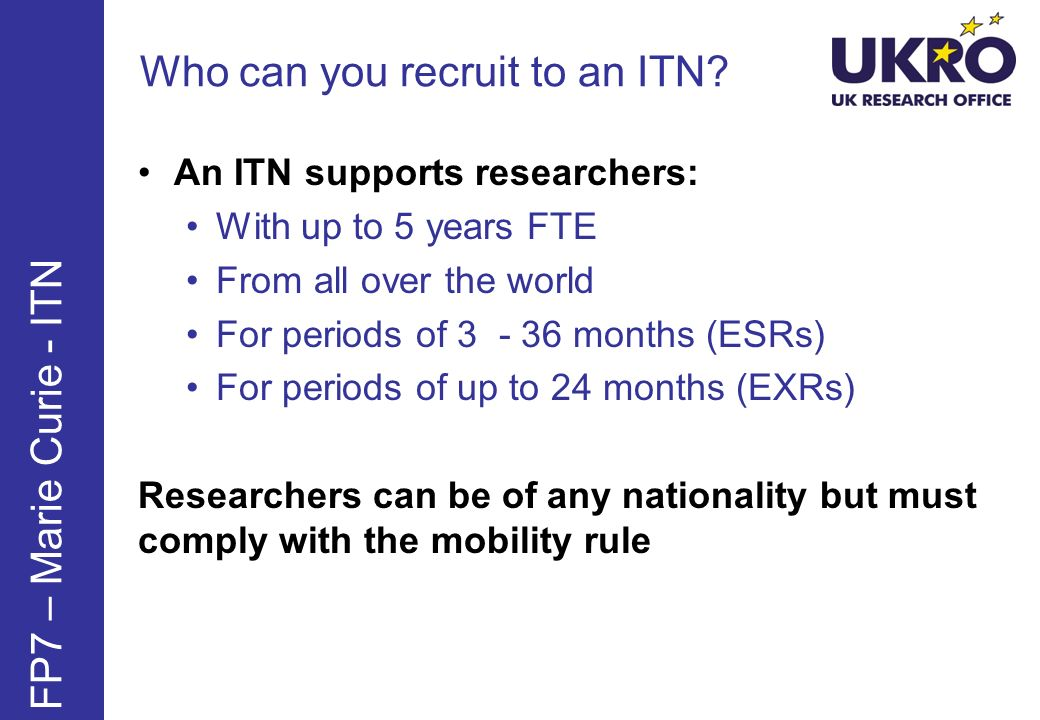Who can you recruit to an ITN? FP7 – Marie Curie - ITN An ITN supports researchers: With up to 5 years FTE From all over the world For periods of 3 -
