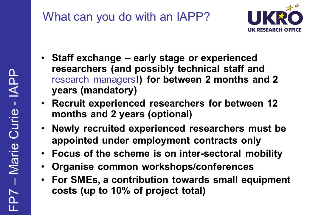 What can you do with an IAPP? FP7 – Marie Curie - IAPP Staff exchange – early stage or experienced researchers (and possibly technical staff and resea