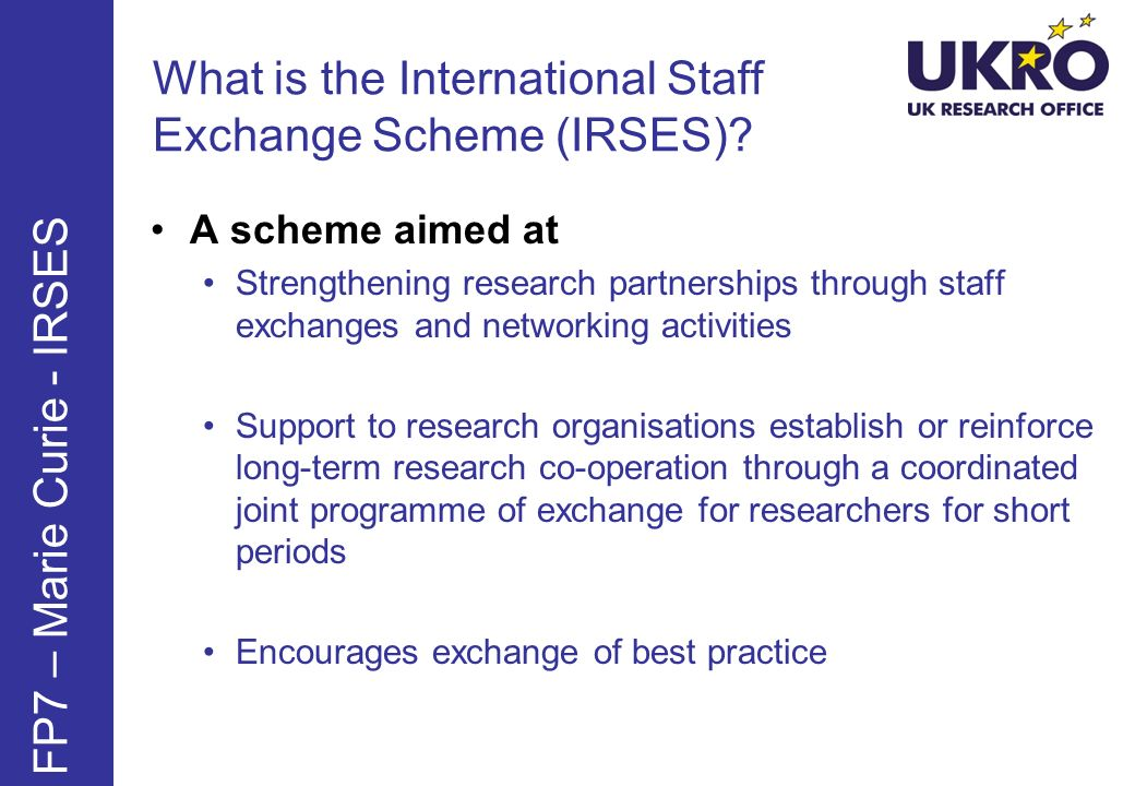 What is the International Staff Exchange Scheme (IRSES)? FP7 – Marie Curie - IRSES A scheme aimed at Strengthening research partnerships through staff