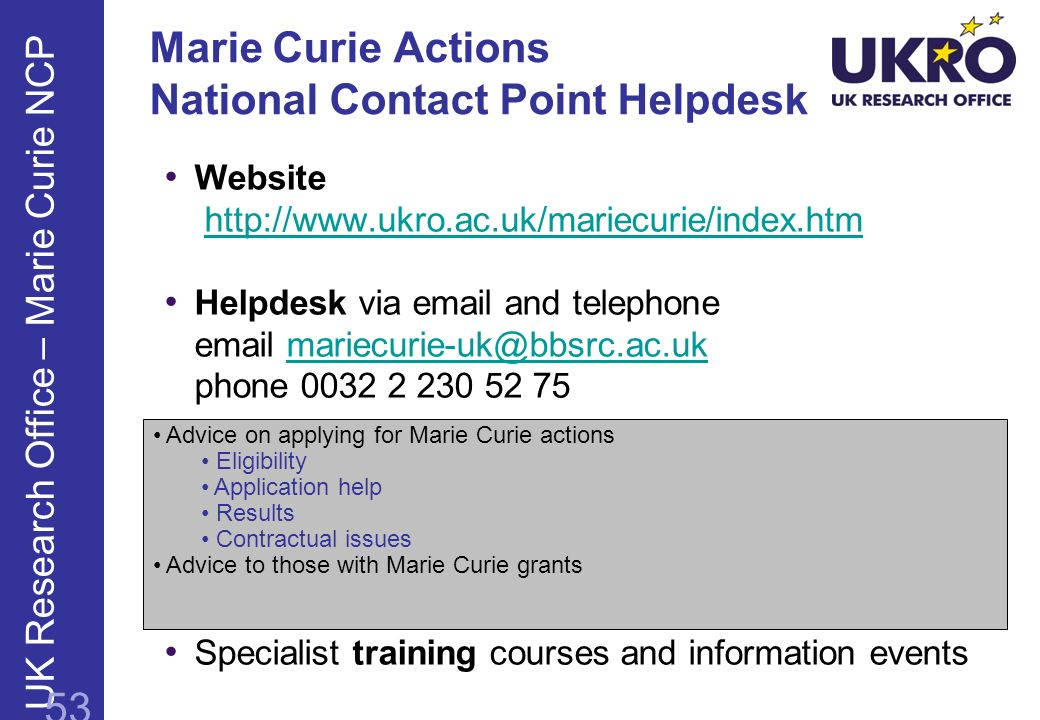 Marie Curie Actions National Contact Point Helpdesk Website http://www.ukro.ac.uk/mariecurie/index.htmhttp://www.ukro.ac.uk/mariecurie/index.htm Helpd