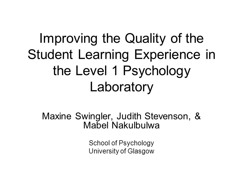 Improving the Quality of the Student Learning Experience in the Level 1 Psychology Laboratory Maxine Swingler, Judith Stevenson, & Mabel Nakulbulwa School of Psychology University of Glasgow