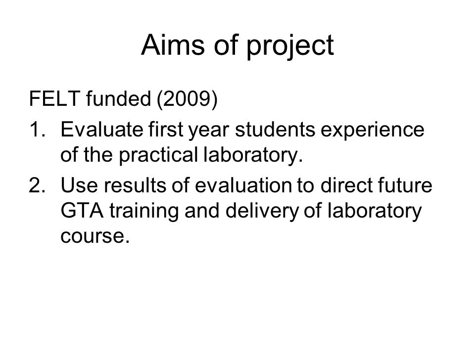 Aims of project FELT funded (2009) 1.Evaluate first year students experience of the practical laboratory.