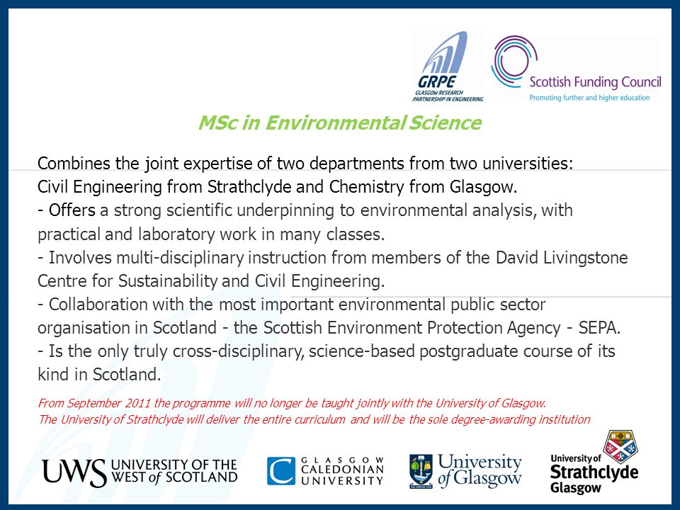 MSc in Environmental Science Combines the joint expertise of two departments from two universities: Civil Engineering from Strathclyde and Chemistry f