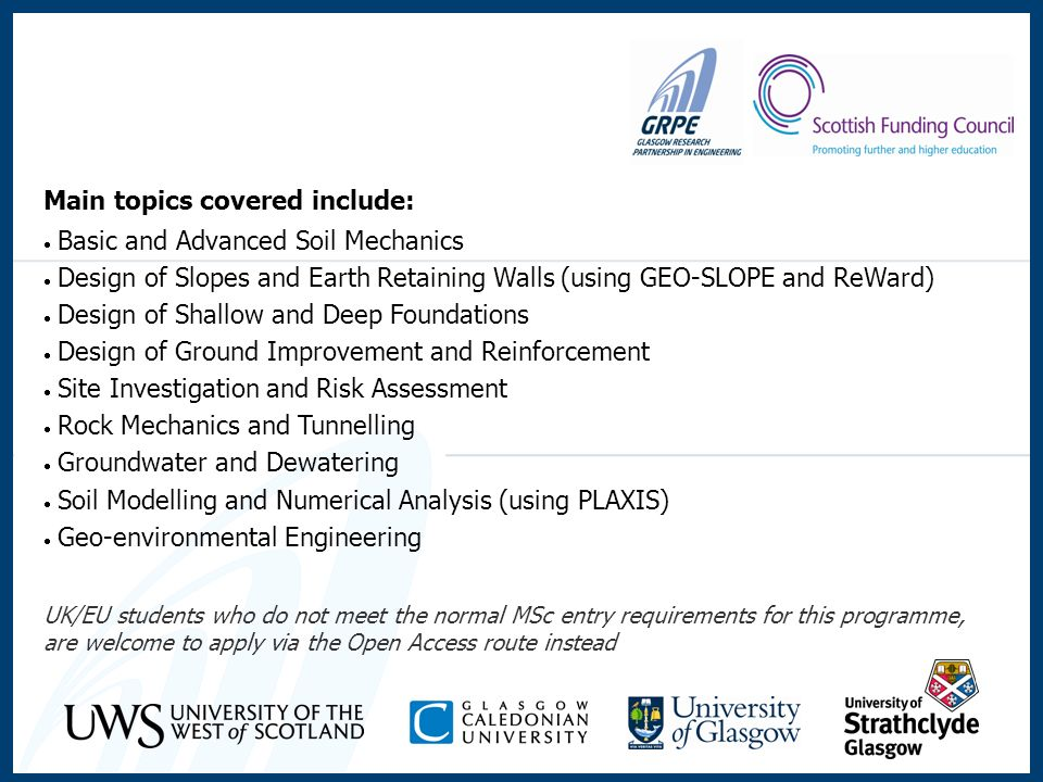 Main topics covered include: Basic and Advanced Soil Mechanics Design of Slopes and Earth Retaining Walls (using GEO-SLOPE and ReWard) Design of Shallow and Deep Foundations Design of Ground Improvement and Reinforcement Site Investigation and Risk Assessment Rock Mechanics and Tunnelling Groundwater and Dewatering Soil Modelling and Numerical Analysis (using PLAXIS) Geo-environmental Engineering UK/EU students who do not meet the normal MSc entry requirements for this programme, are welcome to apply via the Open Access route instead