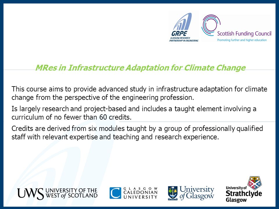 MRes in Infrastructure Adaptation for Climate Change This course aims to provide advanced study in infrastructure adaptation for climate change from the perspective of the engineering profession.