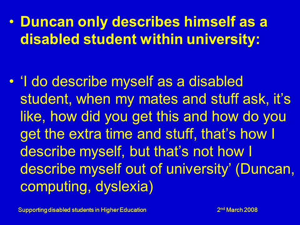 Supporting disabled students in Higher Education 2 nd March 2008 Duncan only describes himself as a disabled student within university: I do describe myself as a disabled student, when my mates and stuff ask, its like, how did you get this and how do you get the extra time and stuff, thats how I describe myself, but thats not how I describe myself out of university (Duncan, computing, dyslexia)