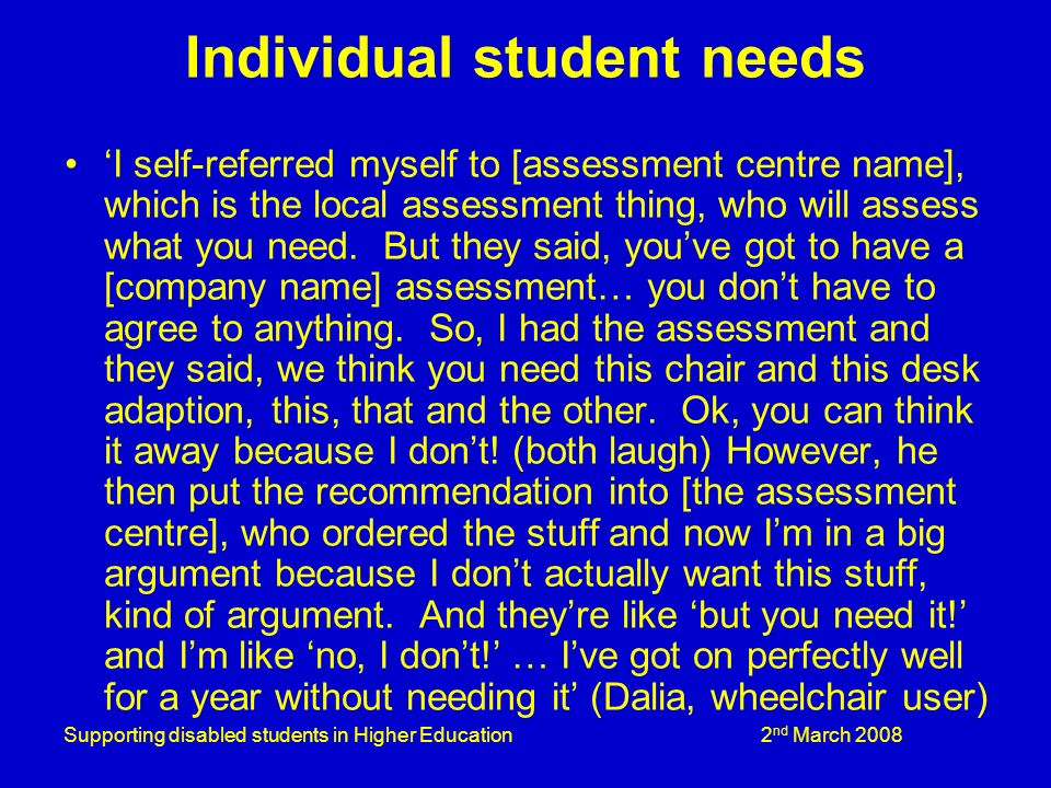 Supporting disabled students in Higher Education 2 nd March 2008 Individual student needs I self-referred myself to [assessment centre name], which is the local assessment thing, who will assess what you need.