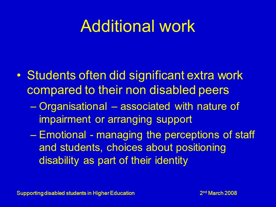 Supporting disabled students in Higher Education 2 nd March 2008 Additional work Students often did significant extra work compared to their non disabled peers –Organisational – associated with nature of impairment or arranging support –Emotional - managing the perceptions of staff and students, choices about positioning disability as part of their identity