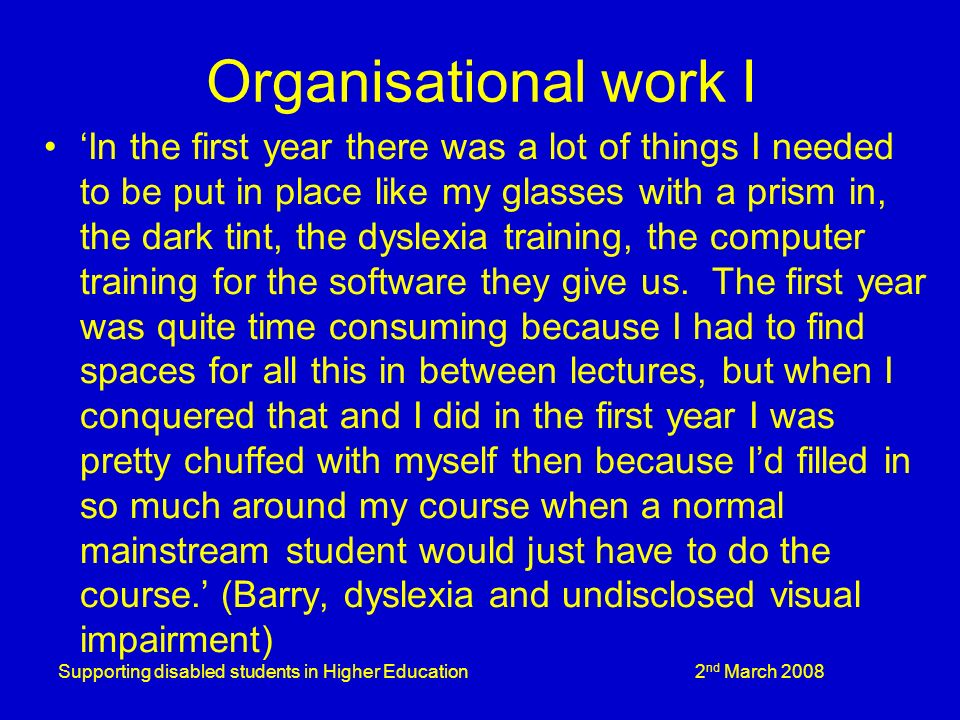 Supporting disabled students in Higher Education 2 nd March 2008 Organisational work I In the first year there was a lot of things I needed to be put in place like my glasses with a prism in, the dark tint, the dyslexia training, the computer training for the software they give us.