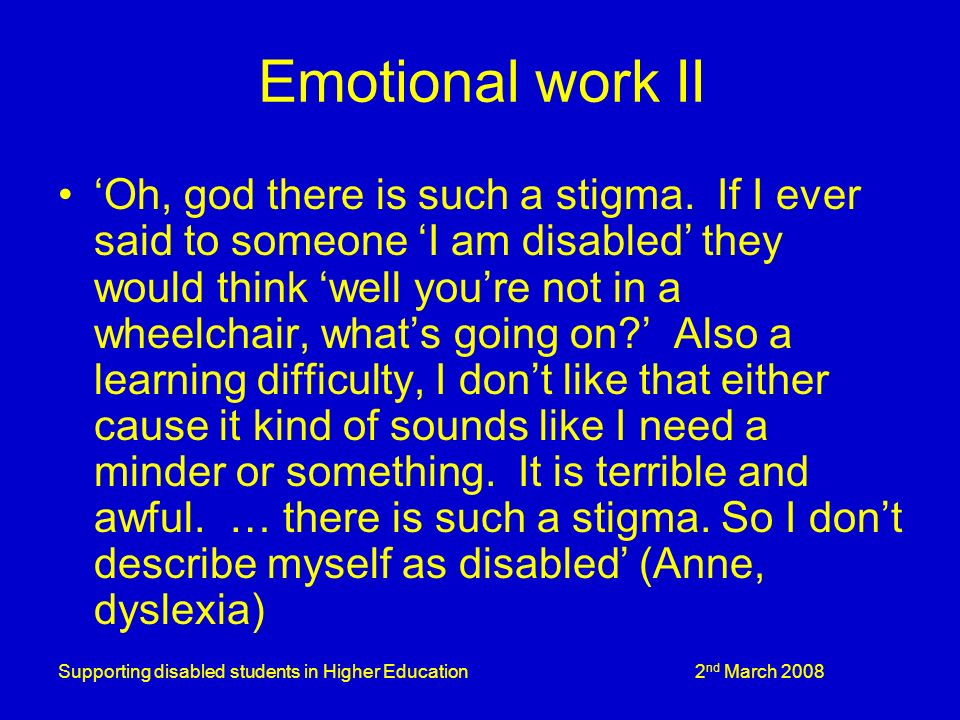 Supporting disabled students in Higher Education 2 nd March 2008 Emotional work II Oh, god there is such a stigma.