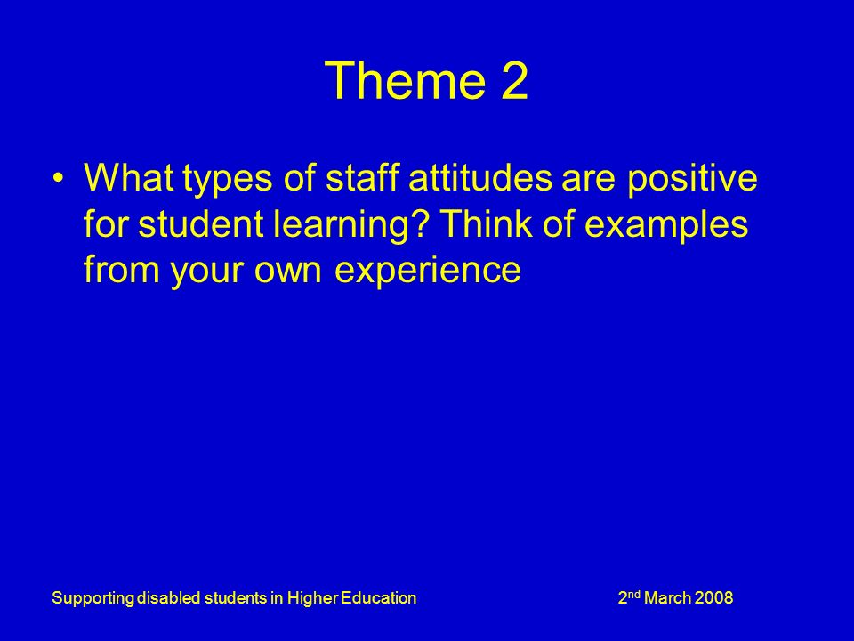 Supporting disabled students in Higher Education 2 nd March 2008 Theme 2 What types of staff attitudes are positive for student learning.