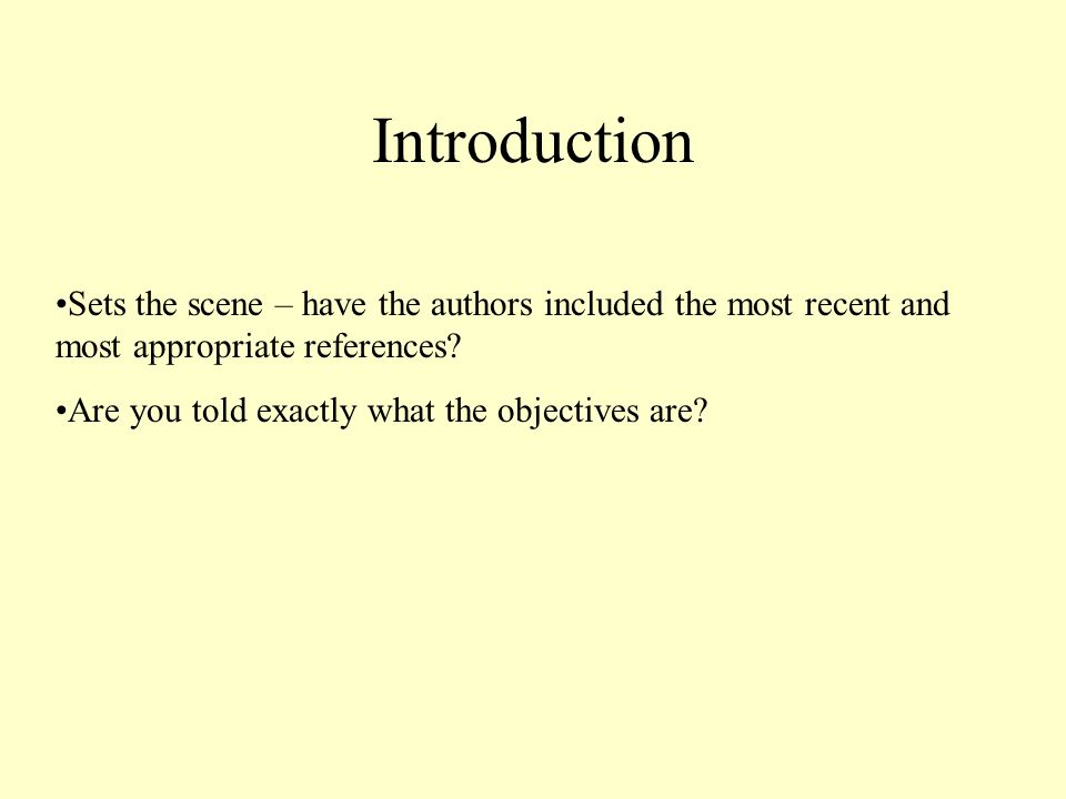 Introduction Sets the scene – have the authors included the most recent and most appropriate references? Are you told exactly what the objectives are?