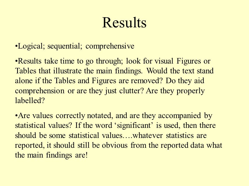 Results Logical; sequential; comprehensive Results take time to go through; look for visual Figures or Tables that illustrate the main findings.