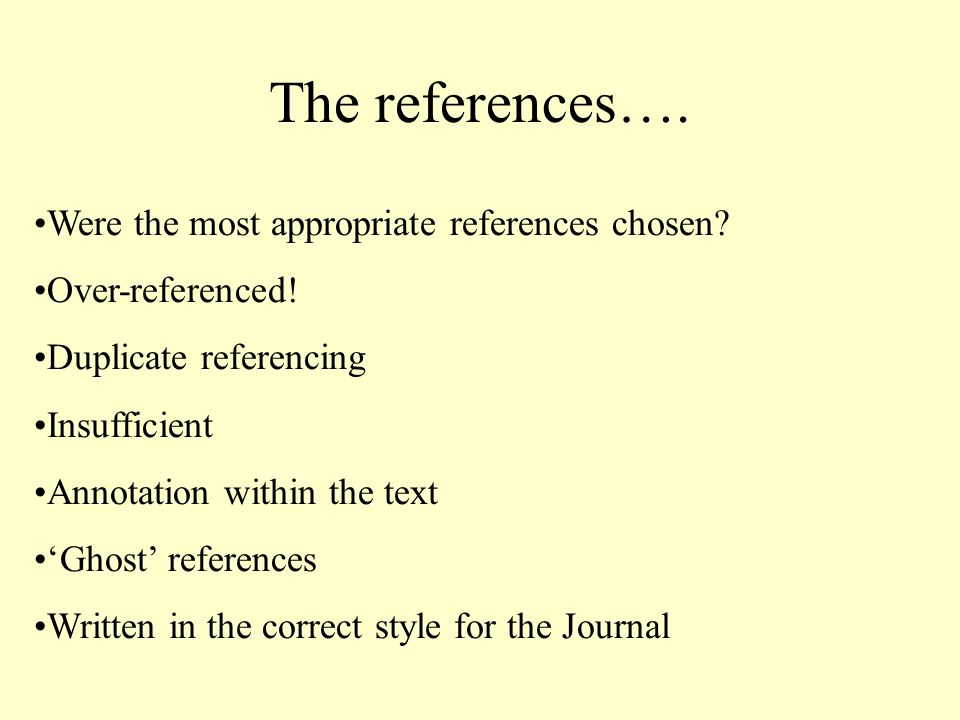 The references…. Were the most appropriate references chosen? Over-referenced! Duplicate referencing Insufficient Annotation within the text Ghost ref