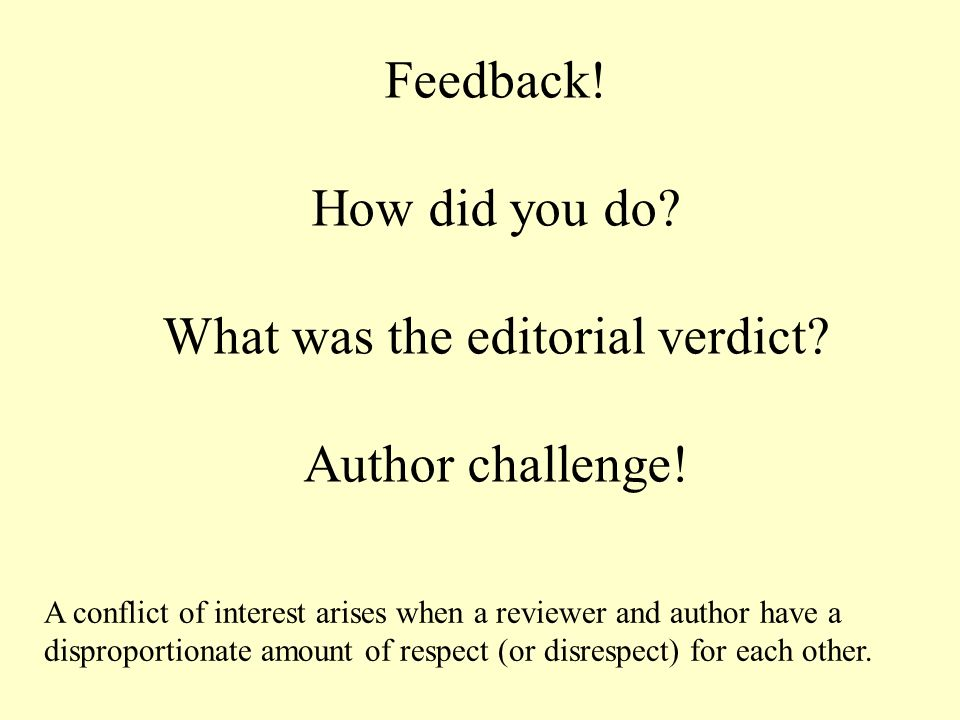 Feedback! How did you do? What was the editorial verdict? Author challenge! A conflict of interest arises when a reviewer and author have a disproport