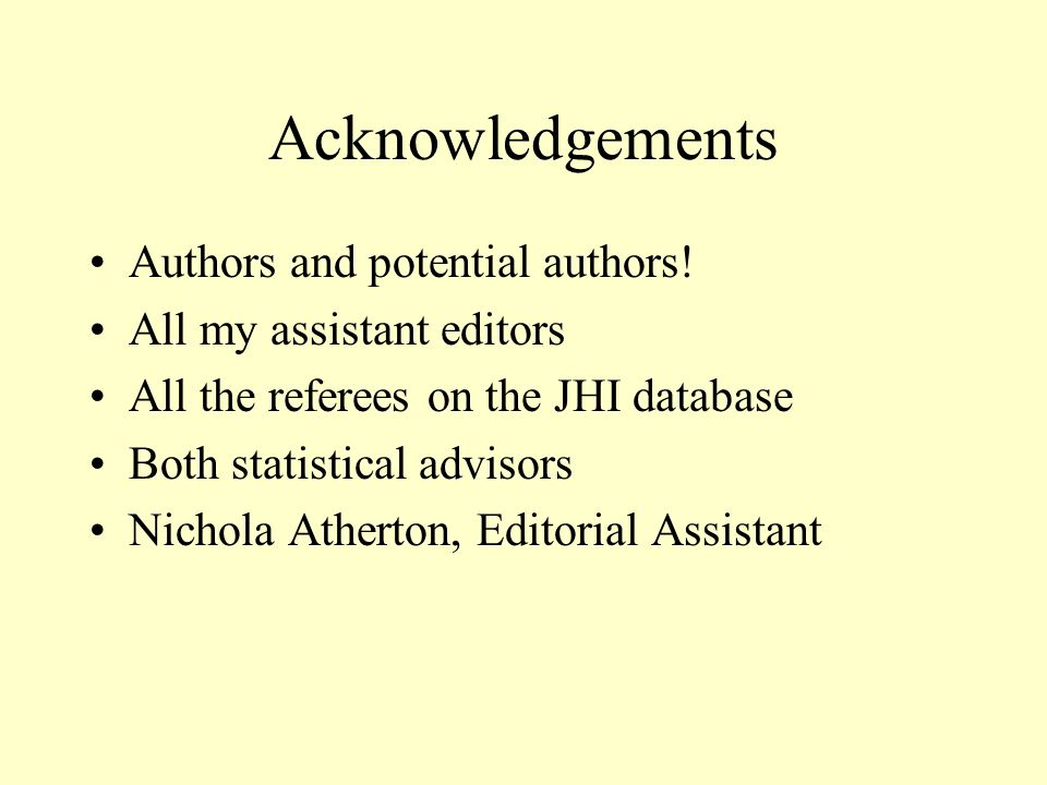 Acknowledgements Authors and potential authors! All my assistant editors All the referees on the JHI database Both statistical advisors Nichola Athert