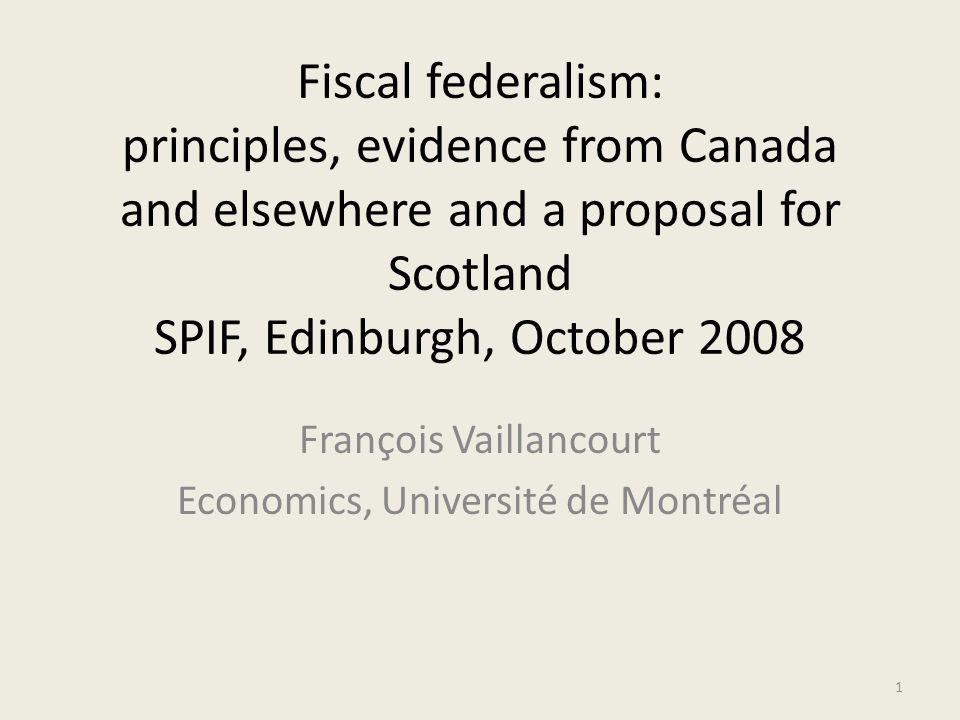 Fiscal federalism: principles, evidence from Canada and elsewhere and a proposal for Scotland SPIF, Edinburgh, October 2008 François Vaillancourt Economics, Université de Montréal 1