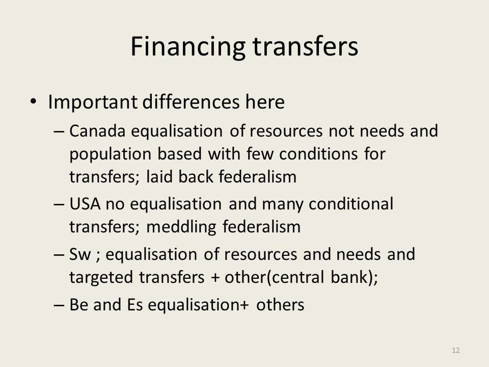 Financing transfers Important differences here – Canada equalisation of resources not needs and population based with few conditions for transfers; laid back federalism – USA no equalisation and many conditional transfers; meddling federalism – Sw ; equalisation of resources and needs and targeted transfers + other(central bank); – Be and Es equalisation+ others 12