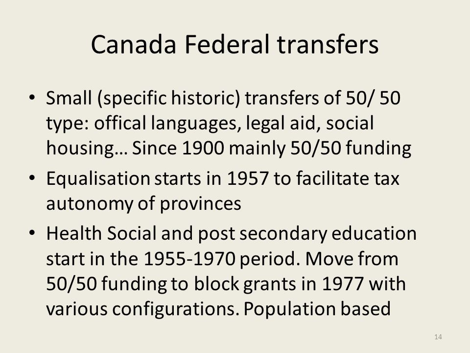 Canada Federal transfers Small (specific historic) transfers of 50/ 50 type: offical languages, legal aid, social housing… Since 1900 mainly 50/50 fun
