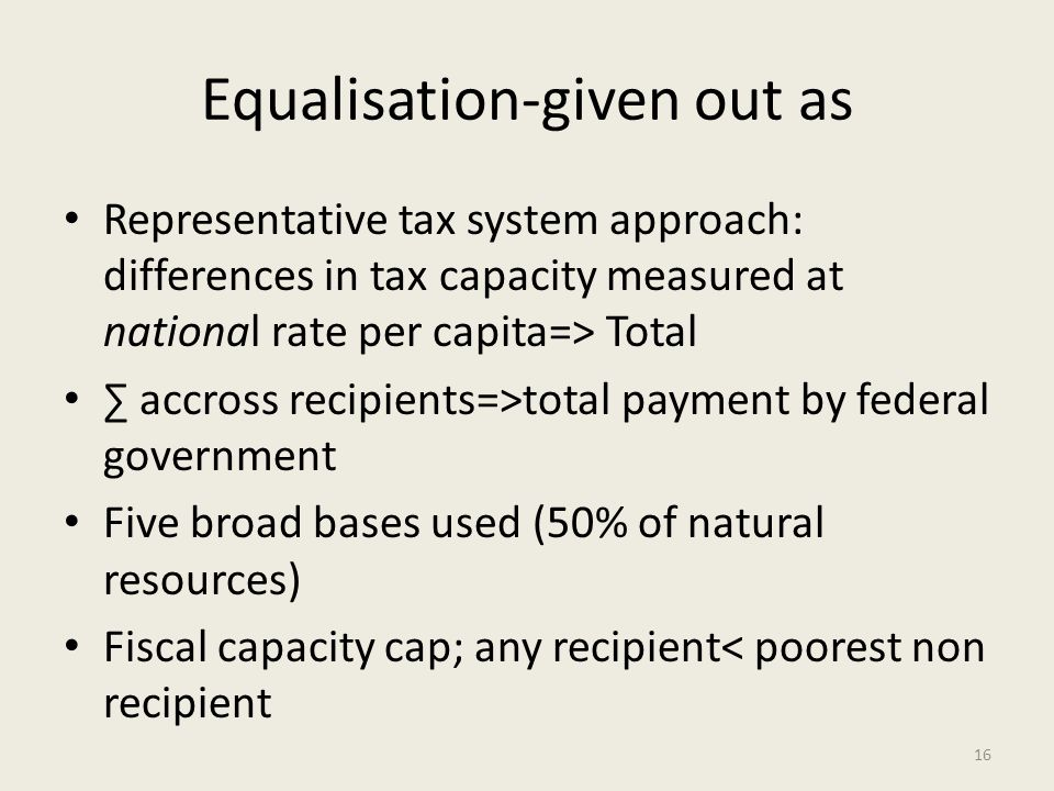 Equalisation-given out as Representative tax system approach: differences in tax capacity measured at national rate per capita=> Total accross recipients=>total payment by federal government Five broad bases used (50% of natural resources) Fiscal capacity cap; any recipient< poorest non recipient 16