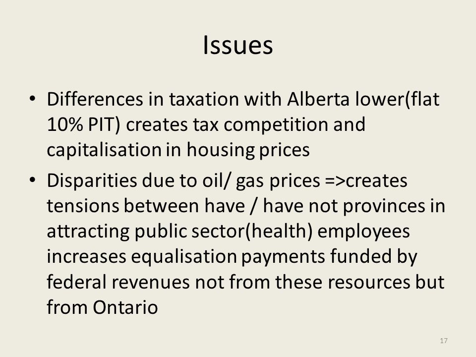 Issues Differences in taxation with Alberta lower(flat 10% PIT) creates tax competition and capitalisation in housing prices Disparities due to oil/ g