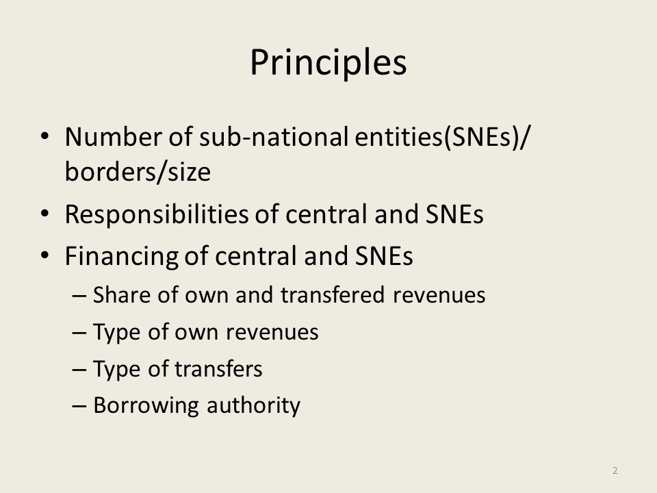 Principles Number of sub-national entities(SNEs)/ borders/size Responsibilities of central and SNEs Financing of central and SNEs – Share of own and t