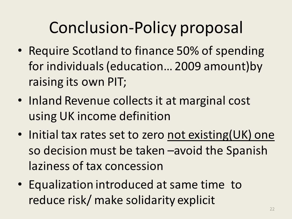 Conclusion-Policy proposal Require Scotland to finance 50% of spending for individuals (education… 2009 amount)by raising its own PIT; Inland Revenue