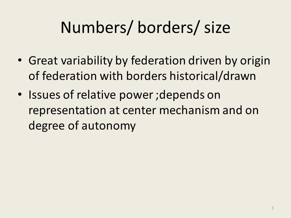 Numbers/ borders/ size Great variability by federation driven by origin of federation with borders historical/drawn Issues of relative power ;depends on representation at center mechanism and on degree of autonomy 3