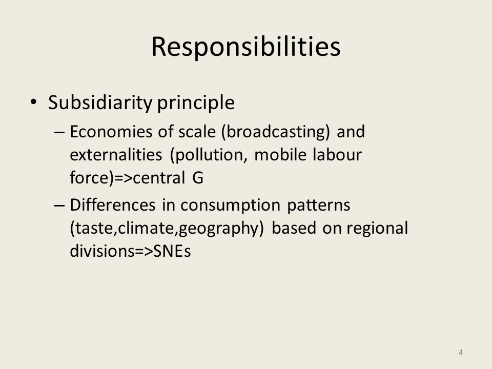 Responsibilities Subsidiarity principle – Economies of scale (broadcasting) and externalities (pollution, mobile labour force)=>central G – Difference