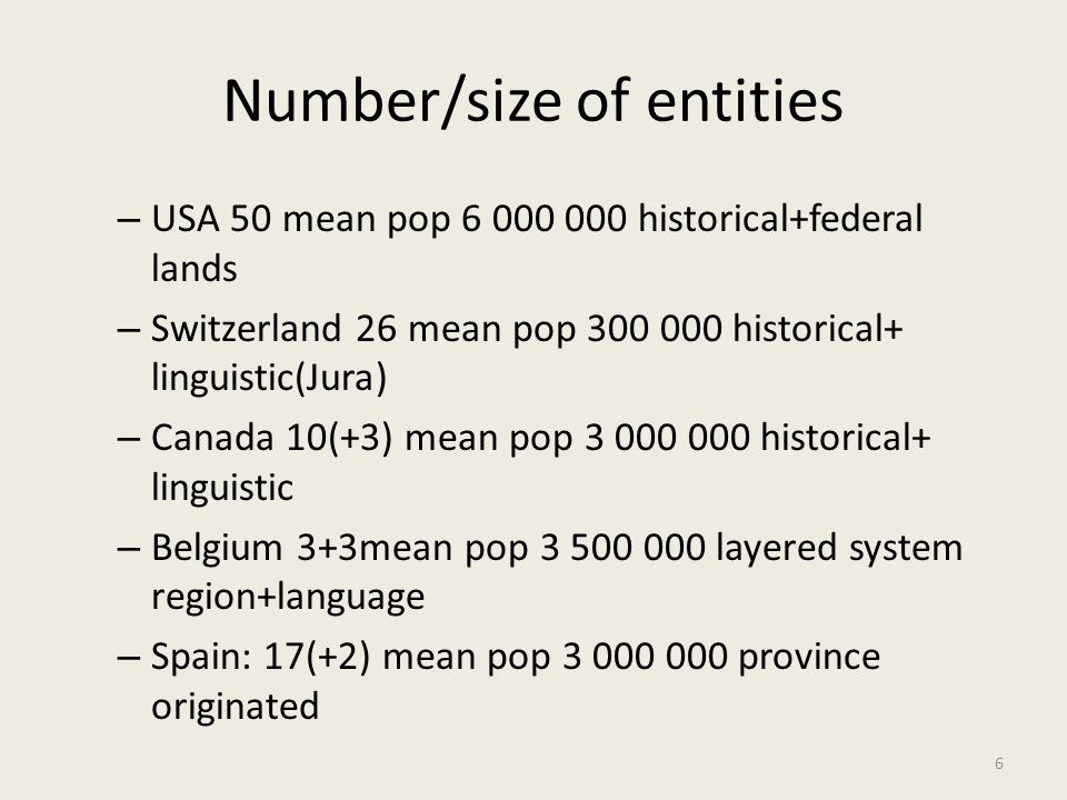 Number/size of entities – USA 50 mean pop 6 000 000 historical+federal lands – Switzerland 26 mean pop 300 000 historical+ linguistic(Jura) – Canada 10(+3) mean pop 3 000 000 historical+ linguistic – Belgium 3+3mean pop 3 500 000 layered system region+language – Spain: 17(+2) mean pop 3 000 000 province originated 6