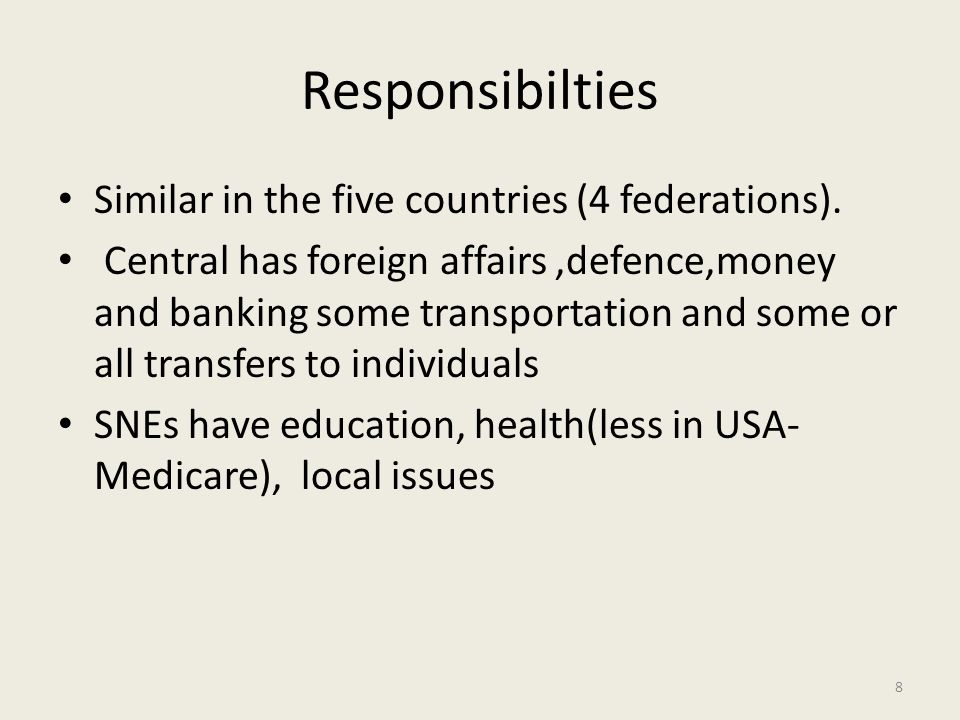 Responsibilties Similar in the five countries (4 federations). Central has foreign affairs,defence,money and banking some transportation and some or a