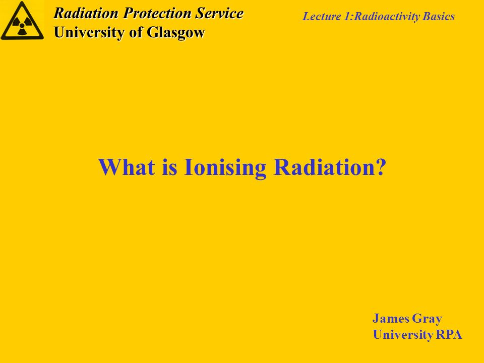 Radiation Protection Service University of Glasgow Lecture 1:Radioactivity Basics What is Ionising Radiation? James Gray University RPA