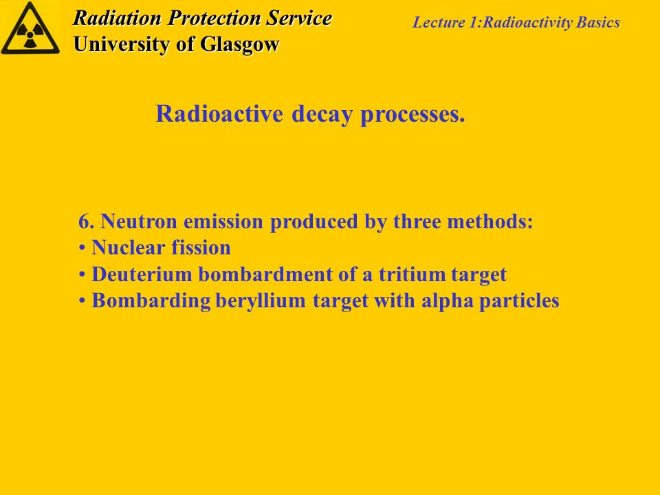 Radiation Protection Service University of Glasgow Lecture 1:Radioactivity Basics Radioactive decay processes. 6. Neutron emission produced by three m