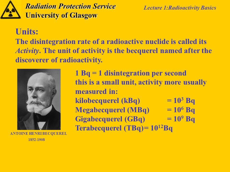 Radiation Protection Service University of Glasgow Lecture 1:Radioactivity Basics Units: The disintegration rate of a radioactive nuclide is called it