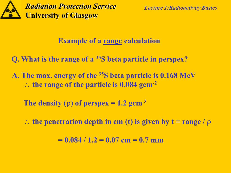 Radiation Protection Service University of Glasgow Lecture 1:Radioactivity Basics Example of a range calculation Q. What is the range of a 35 S beta p