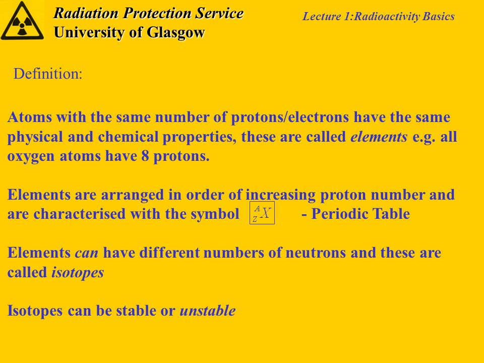 Radiation Protection Service University of Glasgow Lecture 1:Radioactivity Basics Atoms with the same number of protons/electrons have the same physic