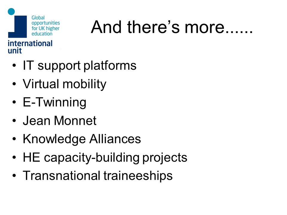 And theres more...... IT support platforms Virtual mobility E-Twinning Jean Monnet Knowledge Alliances HE capacity-building projects Transnational tra