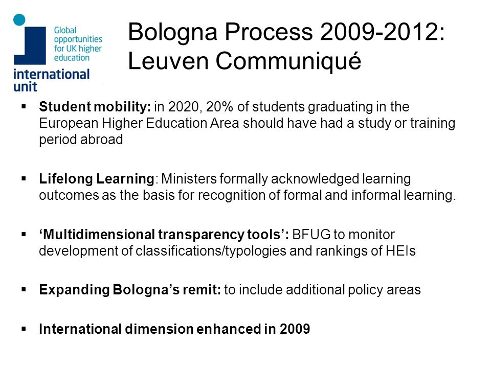 Bologna Process 2009-2012: Leuven Communiqué Student mobility: in 2020, 20% of students graduating in the European Higher Education Area should have had a study or training period abroad Lifelong Learning: Ministers formally acknowledged learning outcomes as the basis for recognition of formal and informal learning.